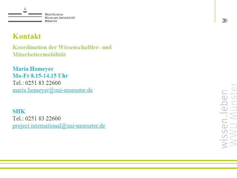 Koordination der Wissenschaftler- und Mitarbeitermobilität Maria Homeyer Mo-Fr 8.15-14.15 Uhr Tel.: 0251 83 22600 maria.homeyer@uni-muenster.de SHK Tel.: 0251 83 22600 project.international@uni-muenster.de Kontakt 120