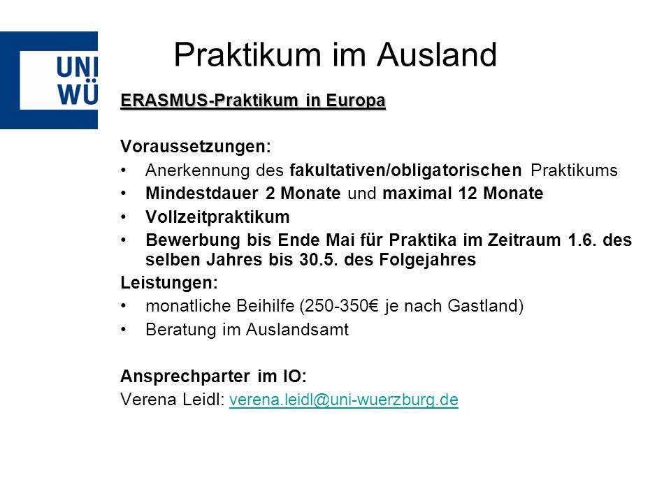 Praktikum im Ausland ERASMUS-Praktikum in Europa Voraussetzungen: Anerkennung des fakultativen/obligatorischen Praktikums Mindestdauer 2 Monate und maximal 12 Monate Vollzeitpraktikum Bewerbung bis Ende Mai für Praktika im Zeitraum 1.6.