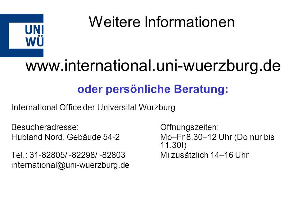 www.international.uni-wuerzburg.de oder persönliche Beratung: International Office der Universität Würzburg Besucheradresse: Öffnungszeiten: Hubland Nord, Gebäude 54-2Mo–Fr 8.30–12 Uhr (Do nur bis 11.30!) Tel.: 31-82805/ -82298/ -82803 Mi zusätzlich 14–16 Uhr international@uni-wuerzburg.de Weitere Informationen