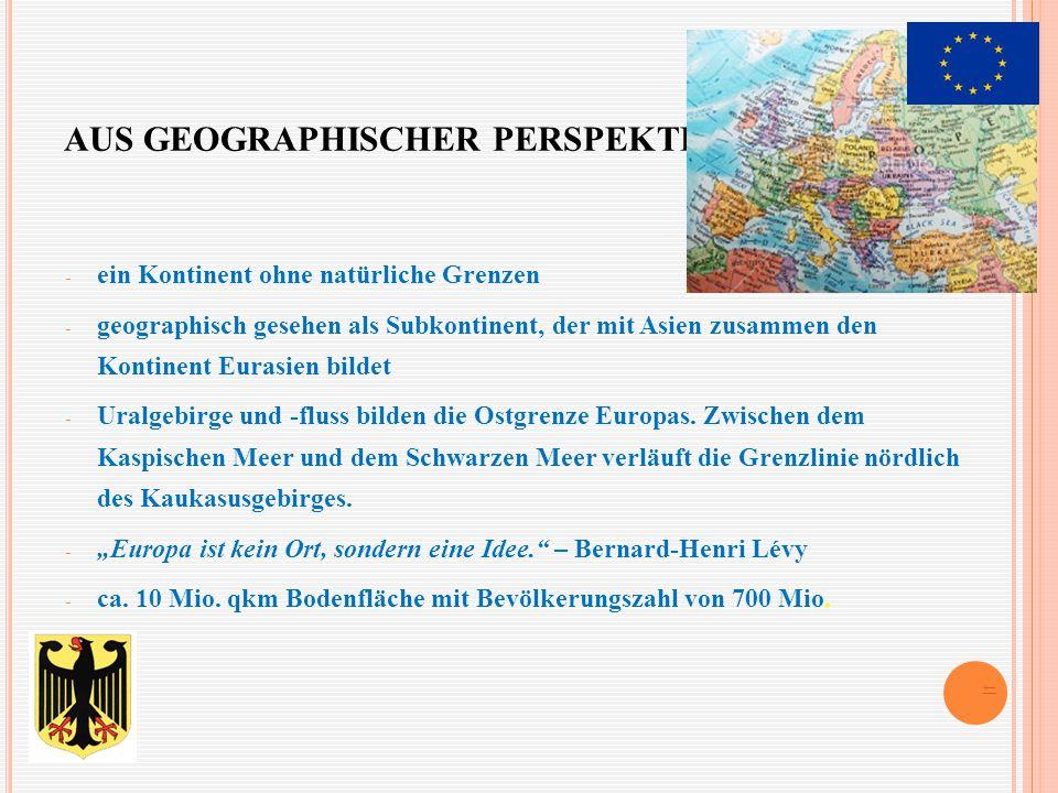 AUS GEOGRAPHISCHER PERSPEKTIVE - ein Kontinent ohne natürliche Grenzen - geographisch gesehen als Subkontinent, der mit Asien zusammen den Kontinent Eurasien bildet - Uralgebirge und -fluss bilden die Ostgrenze Europas.