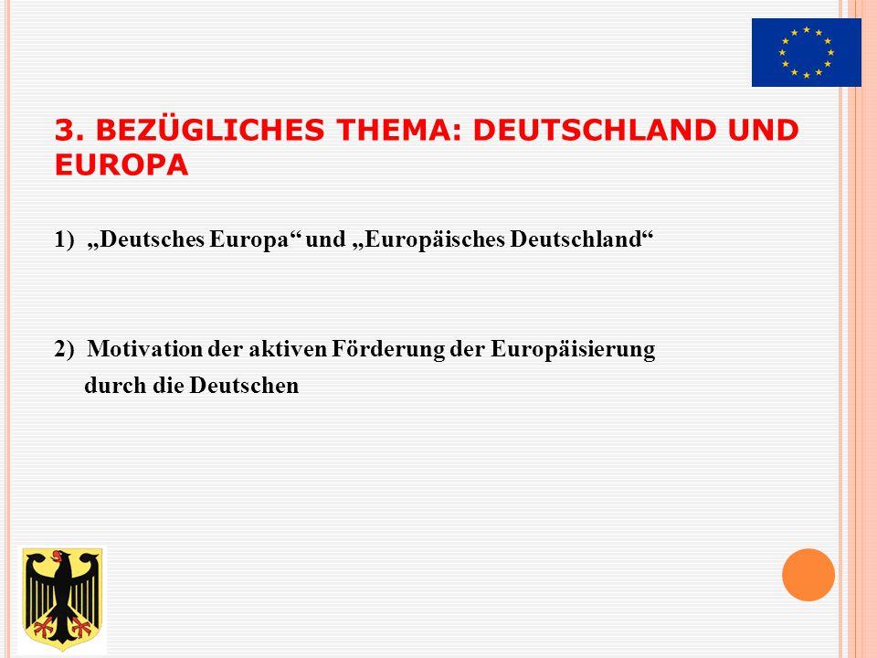 """3. BEZÜGLICHES THEMA: DEUTSCHLAND UND EUROPA 1) """"Deutsches Europa"""" und """"Europäisches Deutschland"""" 2) Motivation der aktiven Förderung der Europäisieru"""