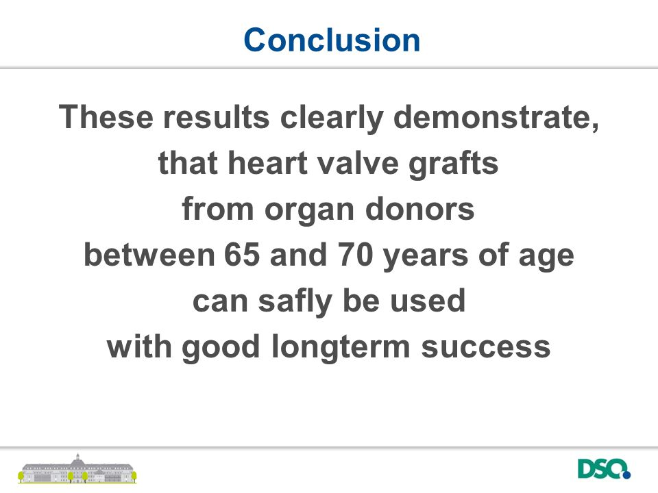 These results clearly demonstrate, that heart valve grafts from organ donors between 65 and 70 years of age can safly be used with good longterm success Conclusion