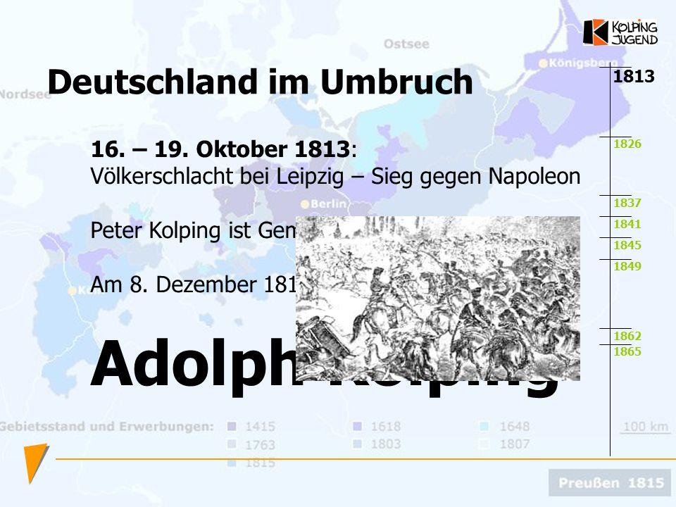 1826 1837 1841 1845 1849 1862 1865 1813 16. – 19. Oktober 1813: Völkerschlacht bei Leipzig – Sieg gegen Napoleon Peter Kolping ist Gemeindeschäfer in