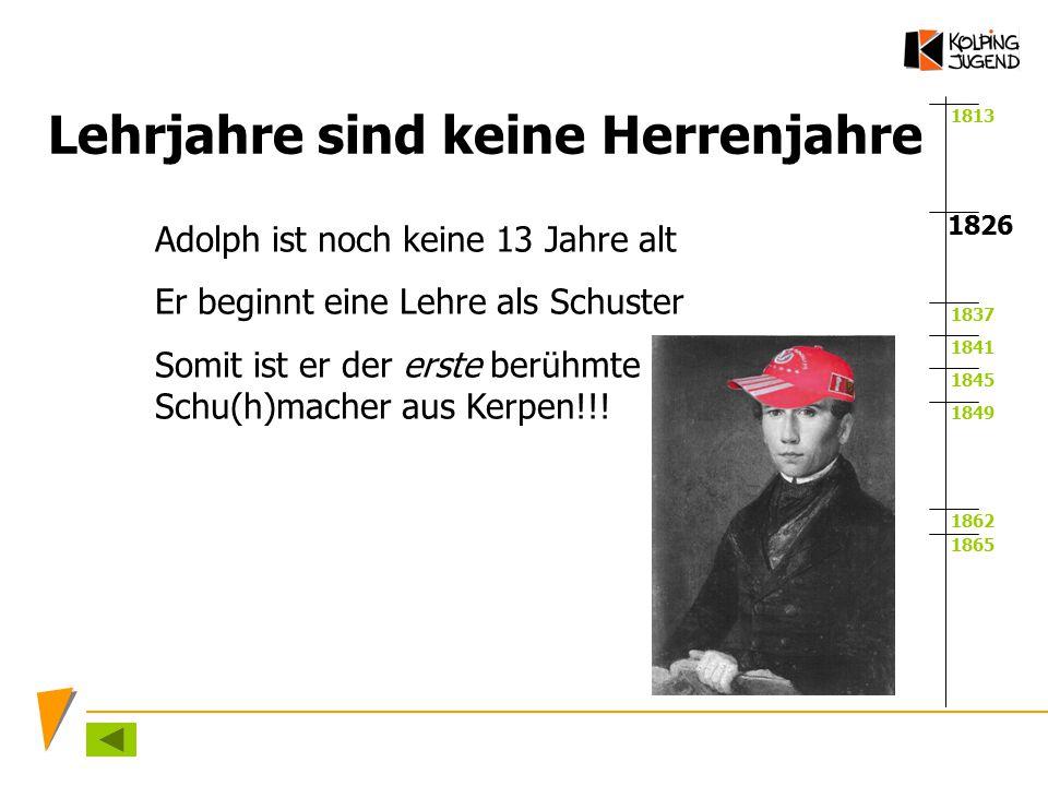1813 1837 1841 1845 1849 1862 1865 1826 Lehrjahre sind keine Herrenjahre Adolph ist noch keine 13 Jahre alt Er beginnt eine Lehre als Schuster Somit i