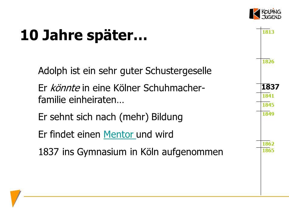 1813 1826 1841 1845 1849 1862 1865 1837 10 Jahre später… Adolph ist ein sehr guter Schustergeselle Er könnte in eine Kölner Schuhmacher- familie einhe
