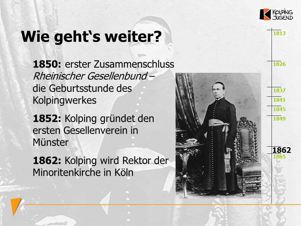1813 1826 1837 1841 1845 1849 1865 1862 Wie geht's weiter? 1850: erster Zusammenschluss Rheinischer Gesellenbund – die Geburtsstunde des Kolpingwerkes