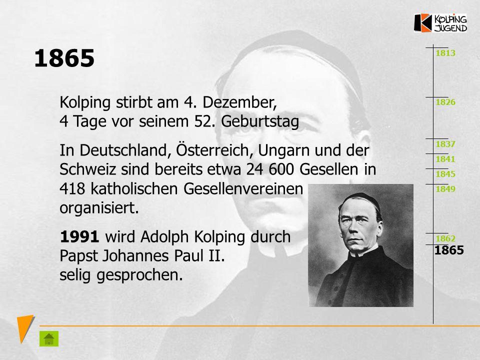 1813 1826 1837 1841 1845 1849 1862 1865 Kolping stirbt am 4. Dezember, 4 Tage vor seinem 52. Geburtstag In Deutschland, Österreich, Ungarn und der Sch