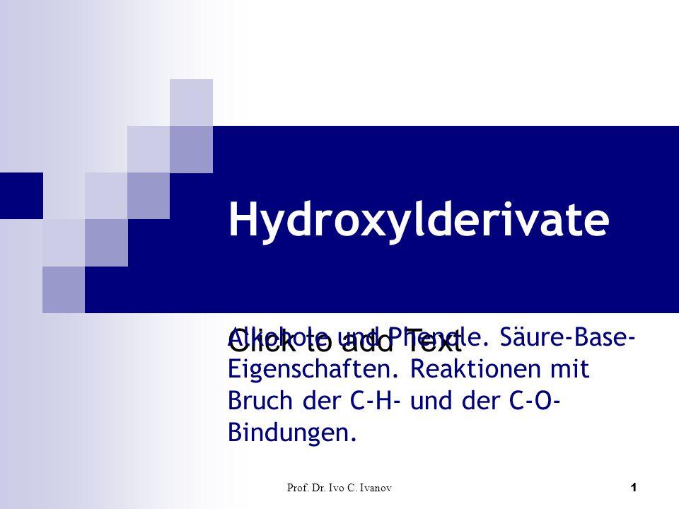 Click to add Text Prof. Dr. Ivo C. Ivanov1 Hydroxylderivate Alkohole und Phenole. Säure-Base- Eigenschaften. Reaktionen mit Bruch der C-H- und der C-O