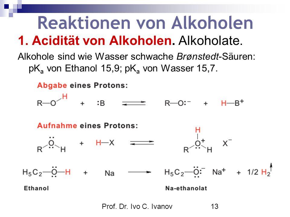 Prof. Dr. Ivo C. Ivanov13 Reaktionen von Alkoholen 1. Acidität von Alkoholen. Alkoholate. Alkohole sind wie Wasser schwache Brønstedt-Säuren: pK a von