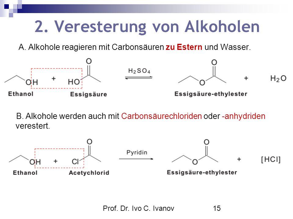 Prof. Dr. Ivo C. Ivanov15 2. Veresterung von Alkoholen A. Alkohole reagieren mit Carbonsäuren zu Estern und Wasser. B. Alkohole werden auch mit Carbon