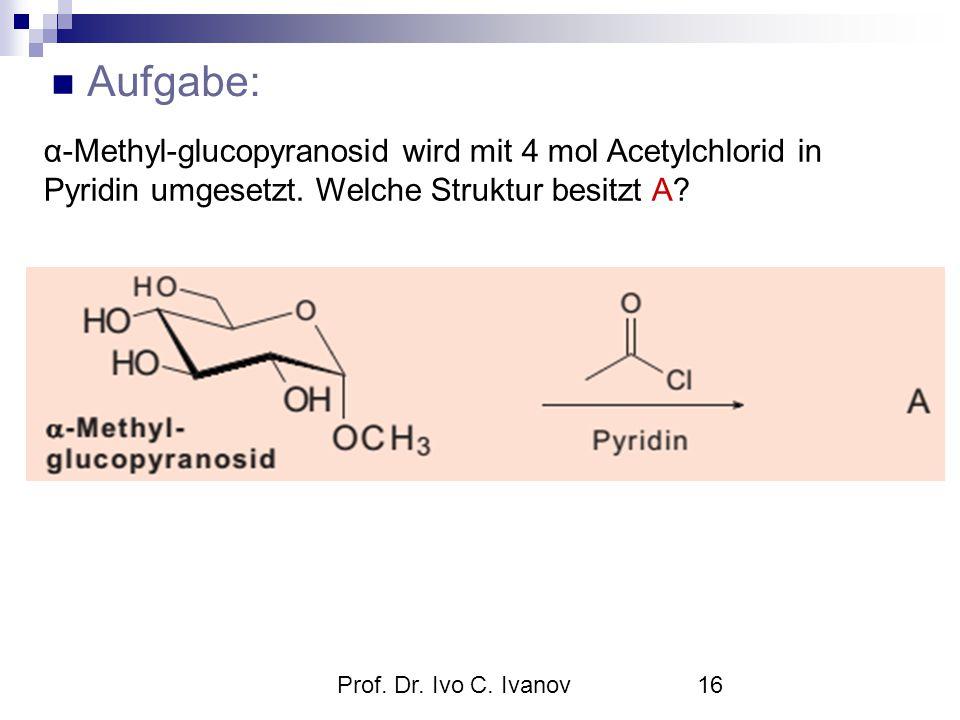 Prof. Dr. Ivo C. Ivanov16 Aufgabe: α-Methyl-glucopyranosid wird mit 4 mol Acetylchlorid in Pyridin umgesetzt. Welche Struktur besitzt A?