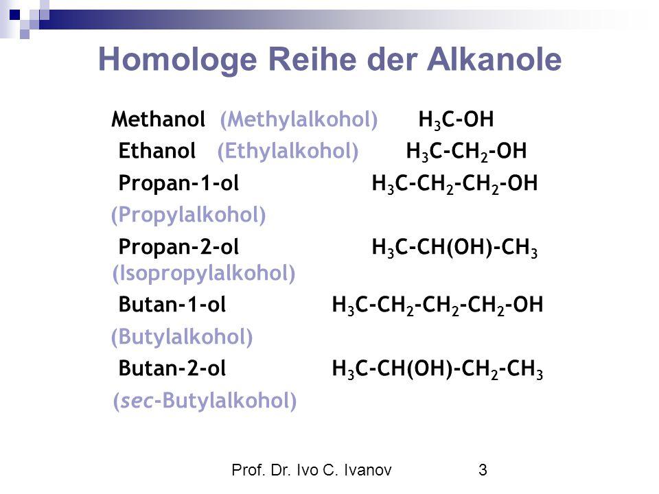 Prof. Dr. Ivo C. Ivanov3 Homologe Reihe der Alkanole Methanol (Methylalkohol) H 3 C-OH Ethanol (Ethylalkohol) H 3 C-CH 2 -OH Propan-1-ol H 3 C-CH 2 -C
