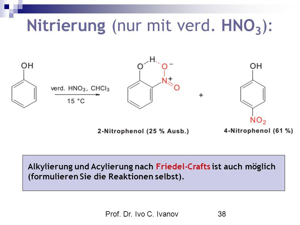 Prof. Dr. Ivo C. Ivanov38 Nitrierung (nur mit verd. HNO 3 ): Alkylierung und Acylierung nach Friedel-Crafts ist auch möglich (formulieren Sie die Reak