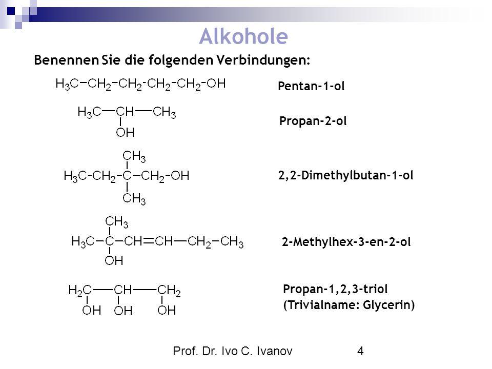 Prof. Dr. Ivo C. Ivanov4 Alkohole Benennen Sie die folgenden Verbindungen: Pentan-1-ol Propan-2-ol 2,2-Dimethylbutan-1-ol 2-Methylhex-3-en-2-ol Propan
