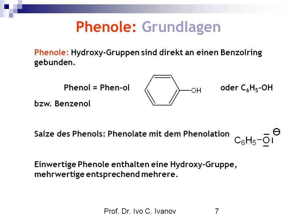 Prof. Dr. Ivo C. Ivanov7 Phenole: Grundlagen Phenole: Hydroxy-Gruppen sind direkt an einen Benzolring gebunden. Phenol = Phen-ol oder C 6 H 5 -OH bzw.