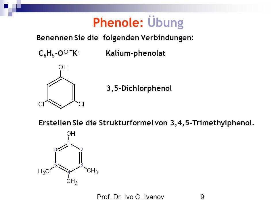 Prof. Dr. Ivo C. Ivanov9 Phenole: Übung C 6 H 5 -O  K + Kalium-phenolat Benennen Sie die folgenden Verbindungen: 3,5-Dichlorphenol Erstellen Sie die