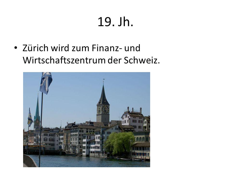19. Jh. Zürich wird zum Finanz- und Wirtschaftszentrum der Schweiz.