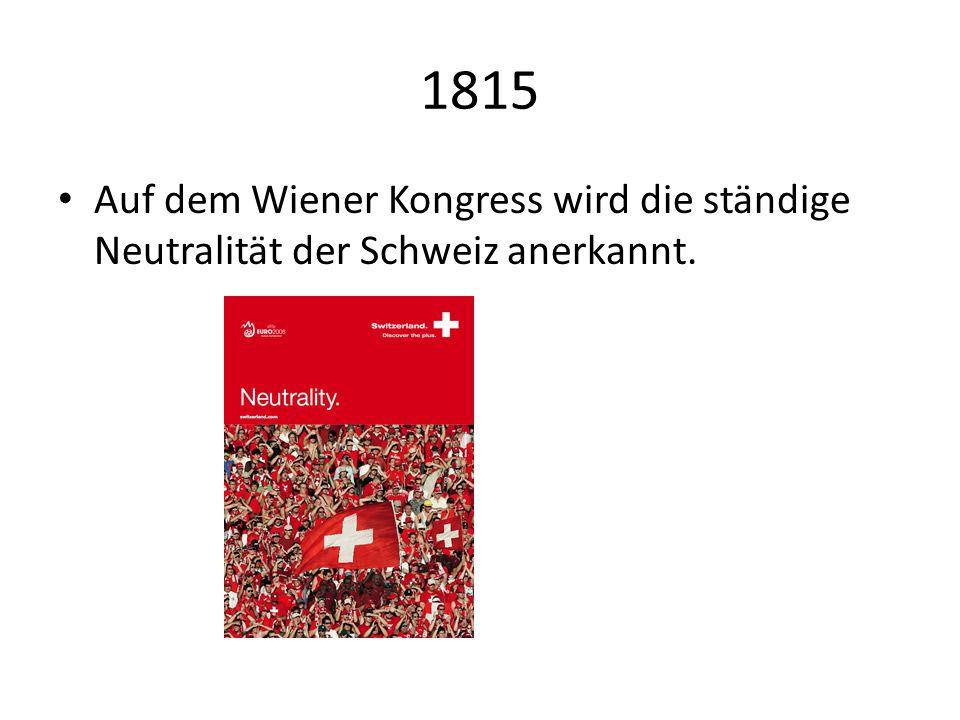 1815 Auf dem Wiener Kongress wird die ständige Neutralität der Schweiz anerkannt.