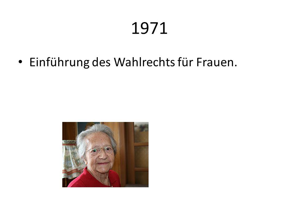 1971 Einführung des Wahlrechts für Frauen.
