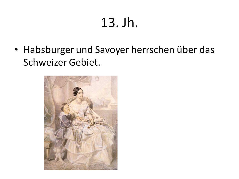 13. Jh. Habsburger und Savoyer herrschen über das Schweizer Gebiet.