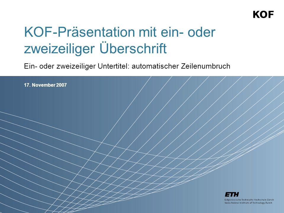 17. November 2007 KOF-Präsentation mit ein- oder zweizeiliger Überschrift Ein- oder zweizeiliger Untertitel: automatischer Zeilenumbruch