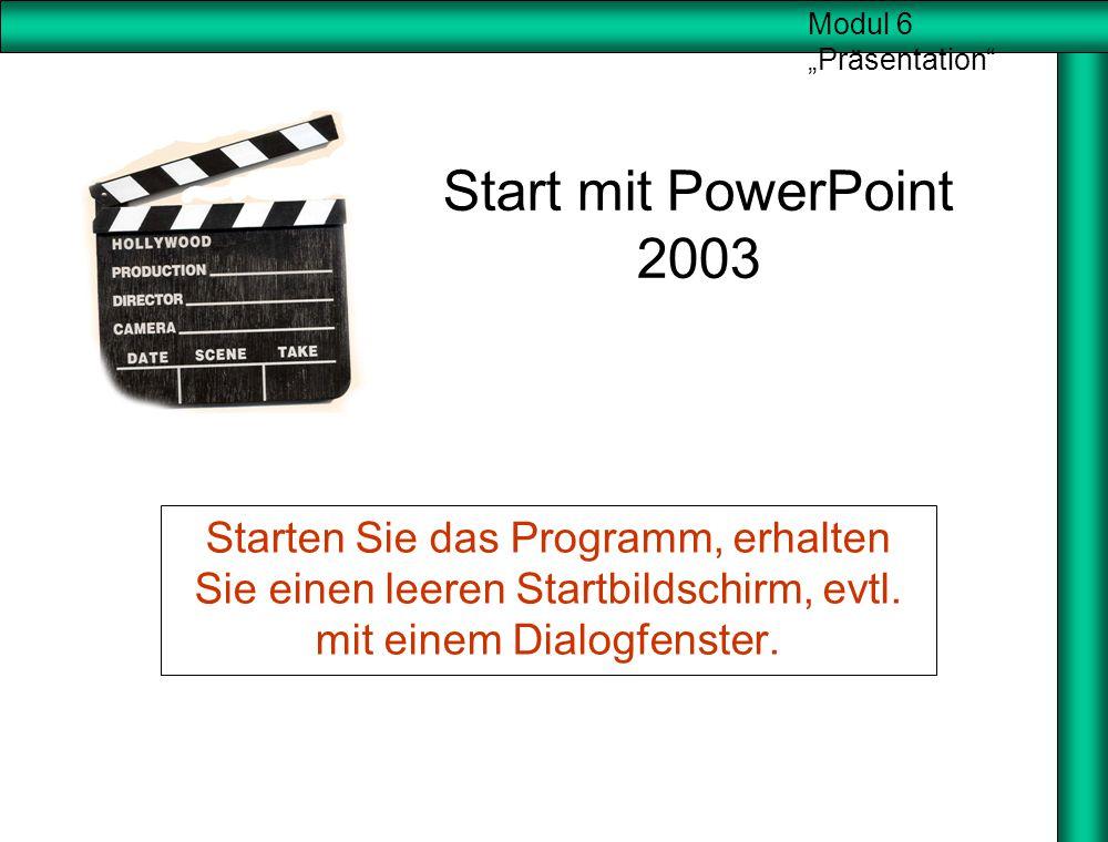 """Modul 6 """"Präsentation"""" Start mit PowerPoint 2003 Starten Sie das Programm, erhalten Sie einen leeren Startbildschirm, evtl. mit einem Dialogfenster."""