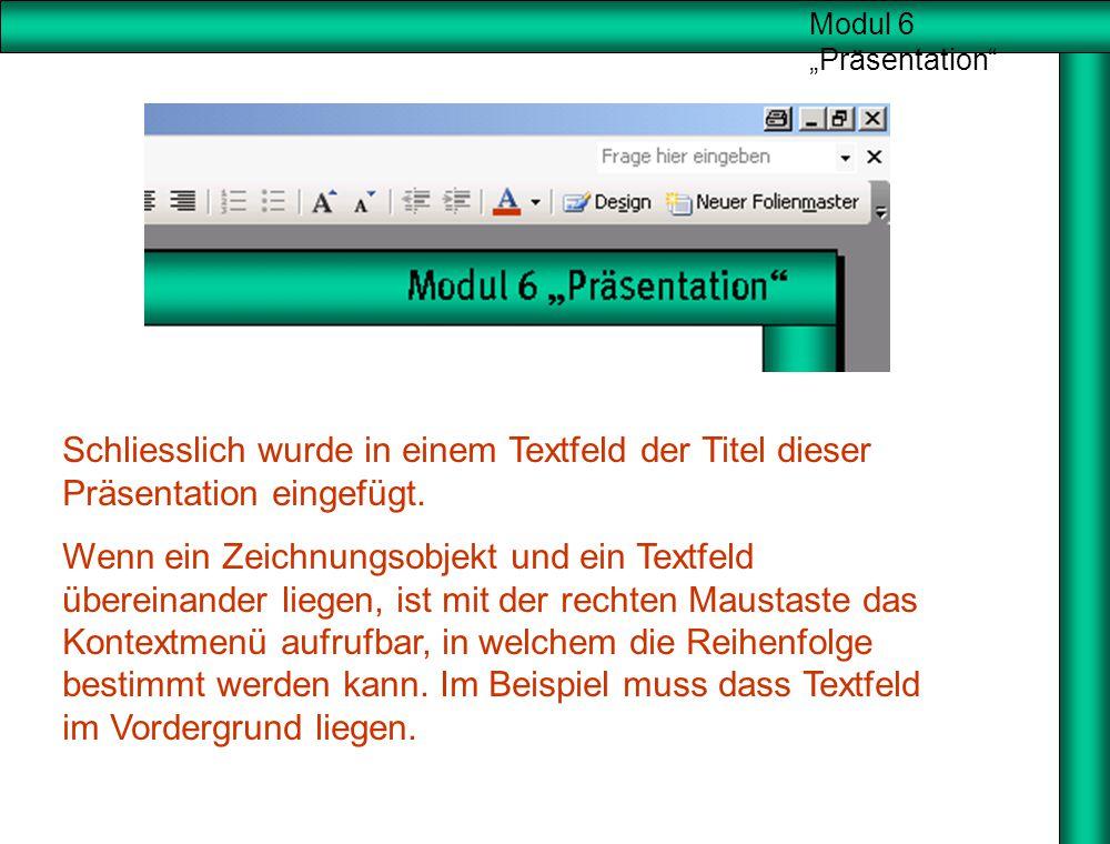 """Modul 6 """"Präsentation"""" Neue Folie Schliesslich wurde in einem Textfeld der Titel dieser Präsentation eingefügt. Wenn ein Zeichnungsobjekt und ein Text"""