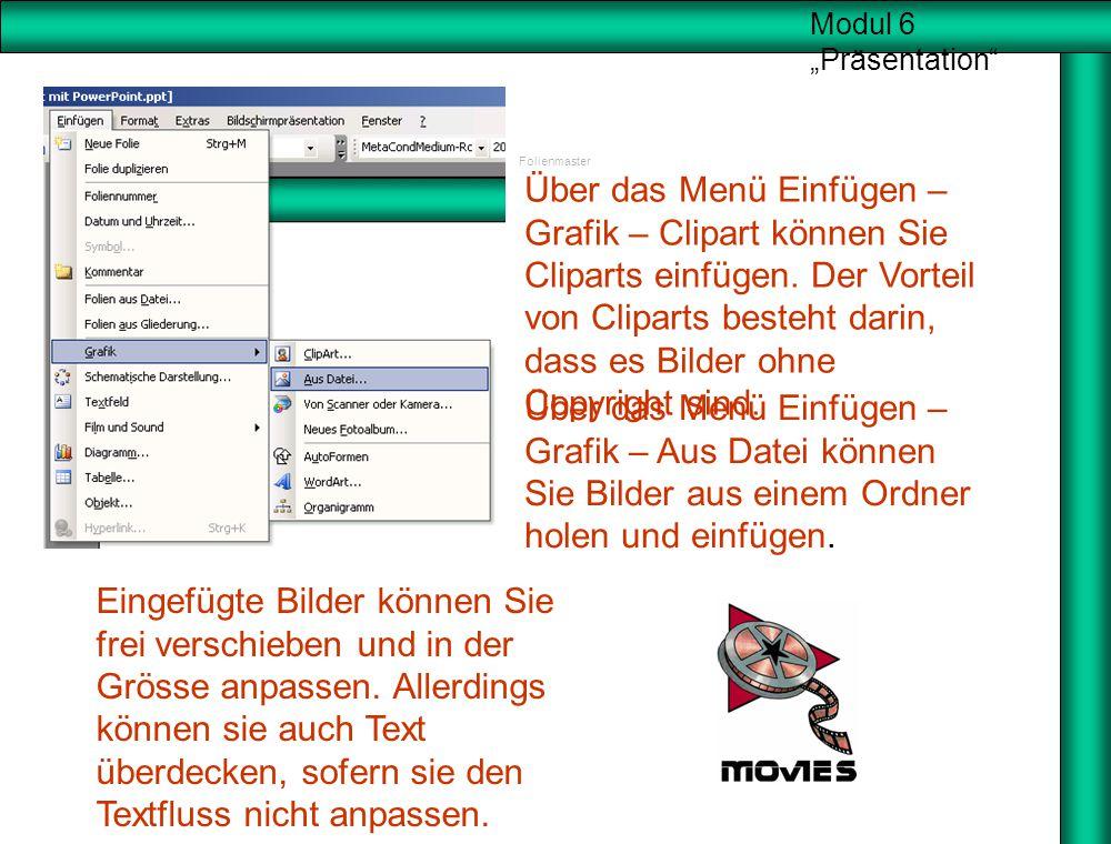 """Modul 6 """"Präsentation"""" Folienmaster Über das Menü Einfügen – Grafik – Aus Datei können Sie Bilder aus einem Ordner holen und einfügen. Über das Menü E"""