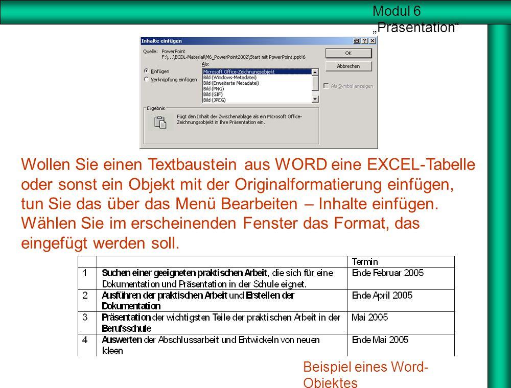 """Modul 6 """"Präsentation"""" Wollen Sie einen Textbaustein aus WORD eine EXCEL-Tabelle oder sonst ein Objekt mit der Originalformatierung einfügen, tun Sie"""