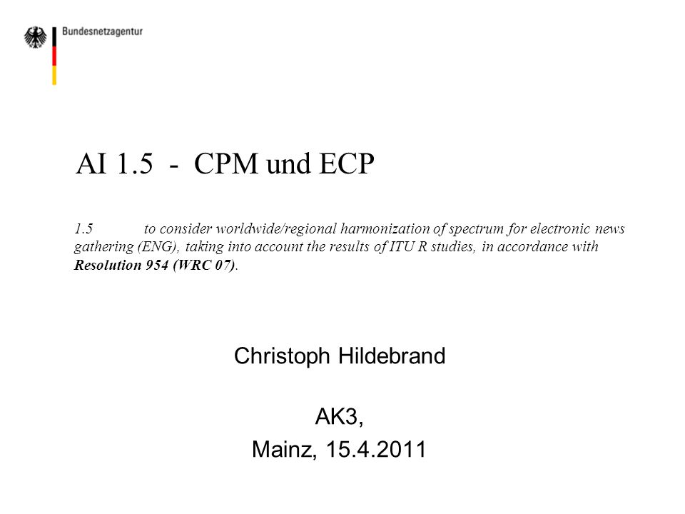 AI 1.5 - CPM und ECP 1.5to consider worldwide/regional harmonization of spectrum for electronic news gathering (ENG), taking into account the results of ITU R studies, in accordance with Resolution 954 (WRC 07).