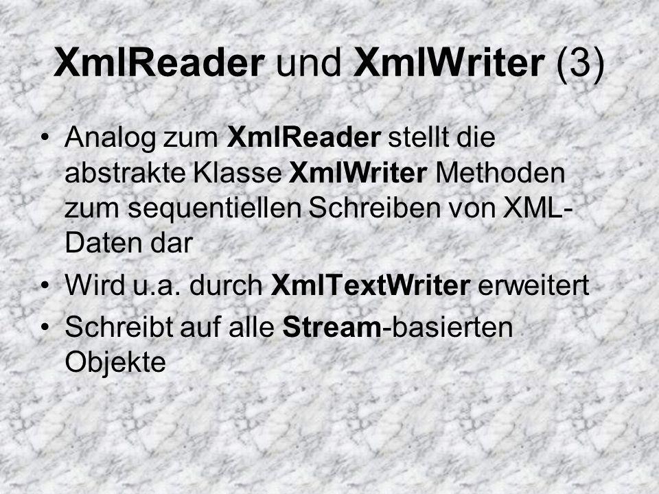 XmlReader und XmlWriter (3) Analog zum XmlReader stellt die abstrakte Klasse XmlWriter Methoden zum sequentiellen Schreiben von XML- Daten dar Wird u.