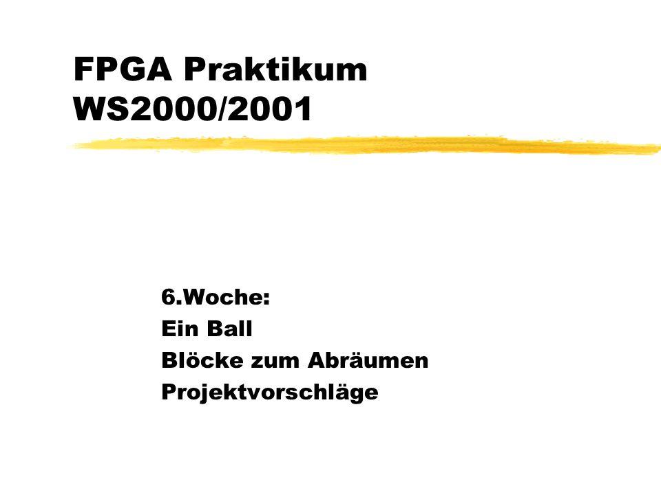 FPGA Praktikum WS2000/2001 6.Woche: Ein Ball Blöcke zum Abräumen Projektvorschläge