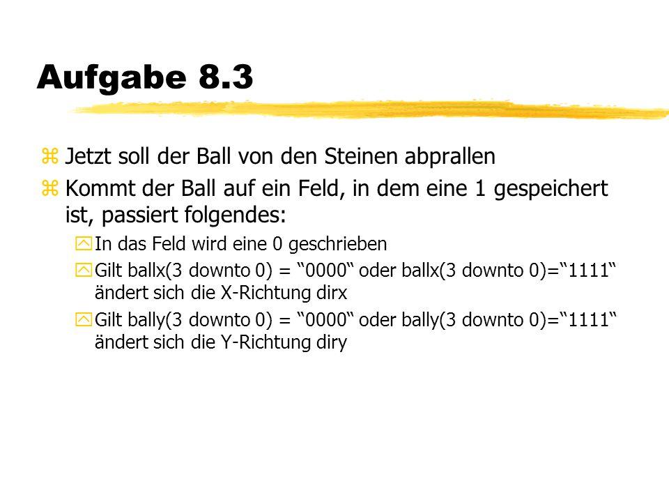 Aufgabe 8.3 zJetzt soll der Ball von den Steinen abprallen zKommt der Ball auf ein Feld, in dem eine 1 gespeichert ist, passiert folgendes: yIn das Feld wird eine 0 geschrieben yGilt ballx(3 downto 0) = 0000 oder ballx(3 downto 0)= 1111 ändert sich die X-Richtung dirx yGilt bally(3 downto 0) = 0000 oder bally(3 downto 0)= 1111 ändert sich die Y-Richtung diry