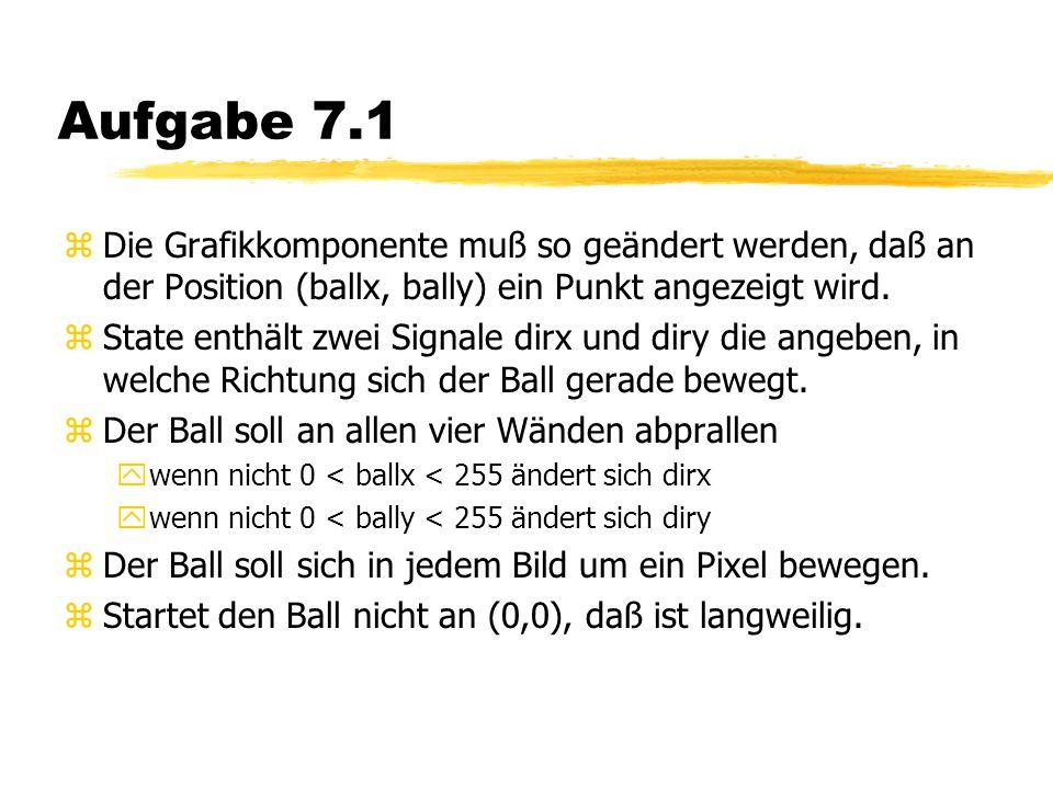 Aufgabe 7.1 zDie Grafikkomponente muß so geändert werden, daß an der Position (ballx, bally) ein Punkt angezeigt wird.