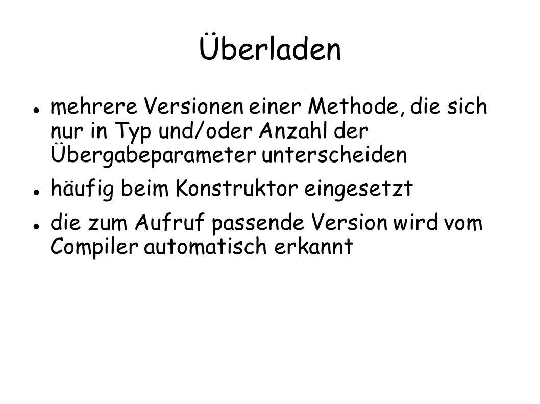 Überladen mehrere Versionen einer Methode, die sich nur in Typ und/oder Anzahl der Übergabeparameter unterscheiden häufig beim Konstruktor eingesetzt