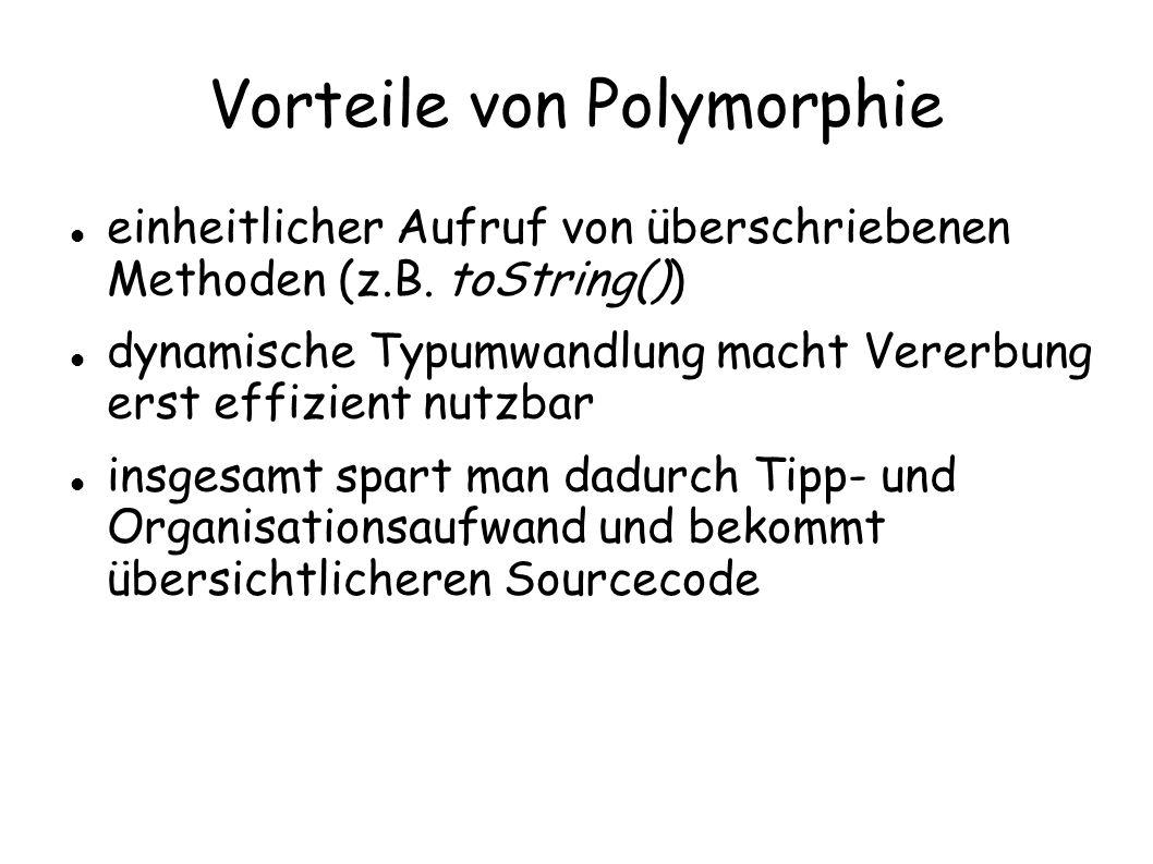 Vorteile von Polymorphie einheitlicher Aufruf von überschriebenen Methoden (z.B. toString()) dynamische Typumwandlung macht Vererbung erst effizient n
