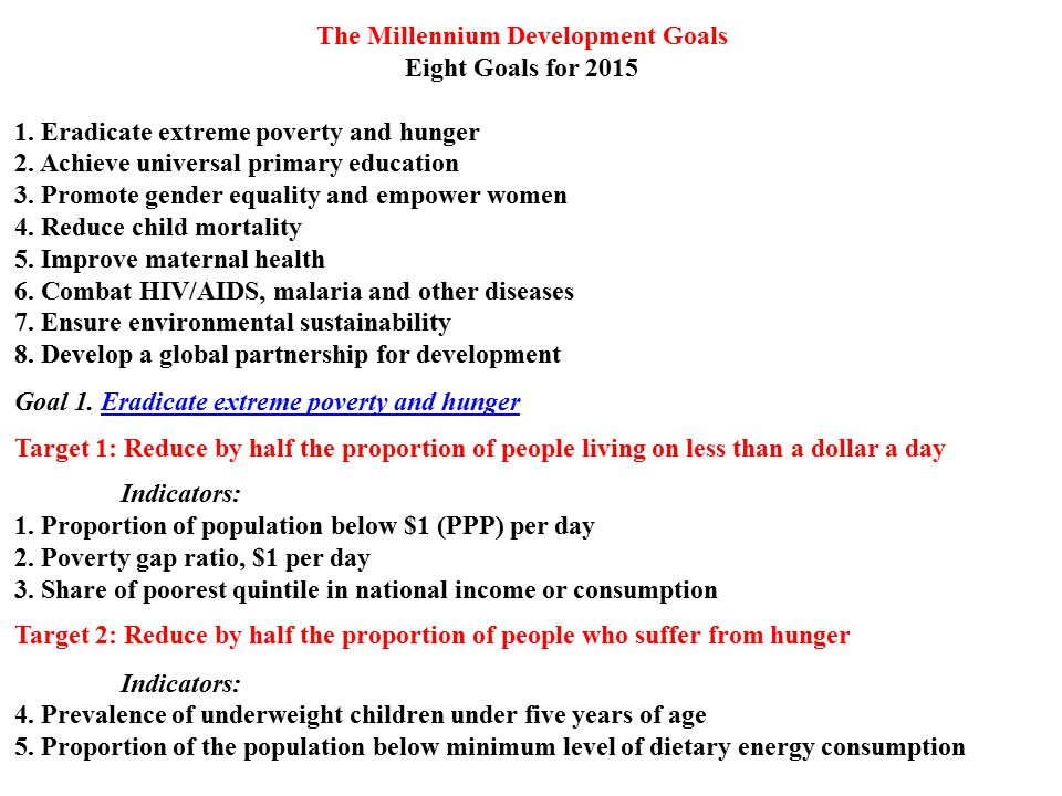 The Millennium Development Goals Eight Goals for 2015 1. Eradicate extreme poverty and hunger 2. Achieve universal primary education 3. Promote gender