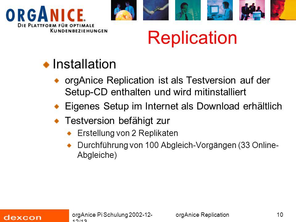 orgAnice Pi Schulung 2002-12- 12/13 orgAnice Replication10 Replication Installation orgAnice Replication ist als Testversion auf der Setup-CD enthalten und wird mitinstalliert Eigenes Setup im Internet als Download erhältlich Testversion befähigt zur Erstellung von 2 Replikaten Durchführung von 100 Abgleich-Vorgängen (33 Online- Abgleiche)