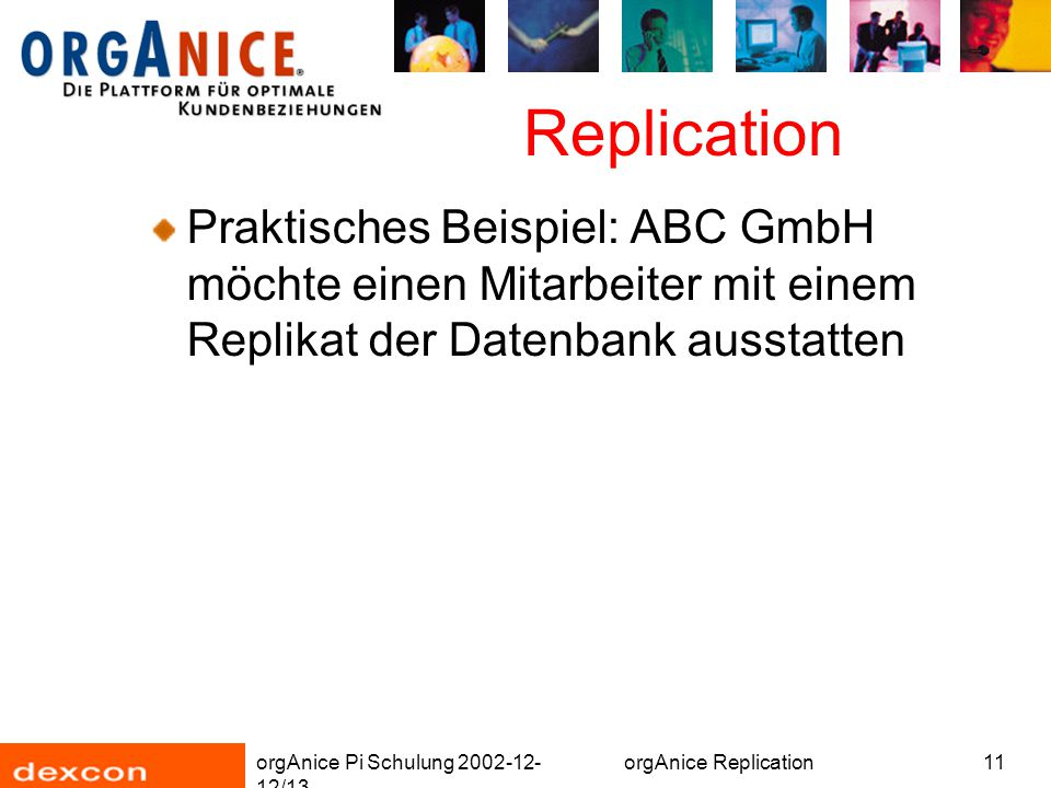 orgAnice Pi Schulung 2002-12- 12/13 orgAnice Replication11 Replication Praktisches Beispiel: ABC GmbH möchte einen Mitarbeiter mit einem Replikat der Datenbank ausstatten