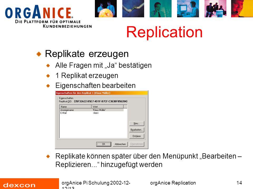 "orgAnice Pi Schulung 2002-12- 12/13 orgAnice Replication14 Replication Replikate erzeugen Alle Fragen mit ""Ja bestätigen 1 Replikat erzeugen Eigenschaften bearbeiten Replikate können später über den Menüpunkt ""Bearbeiten – Replizieren... hinzugefügt werden"