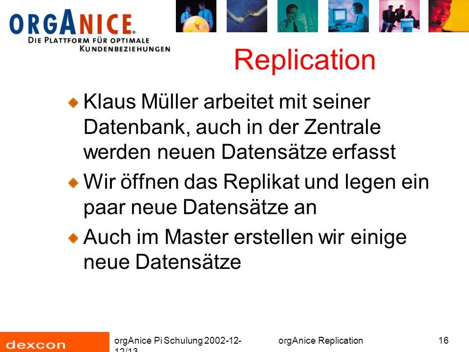 orgAnice Pi Schulung 2002-12- 12/13 orgAnice Replication16 Replication Klaus Müller arbeitet mit seiner Datenbank, auch in der Zentrale werden neuen Datensätze erfasst Wir öffnen das Replikat und legen ein paar neue Datensätze an Auch im Master erstellen wir einige neue Datensätze