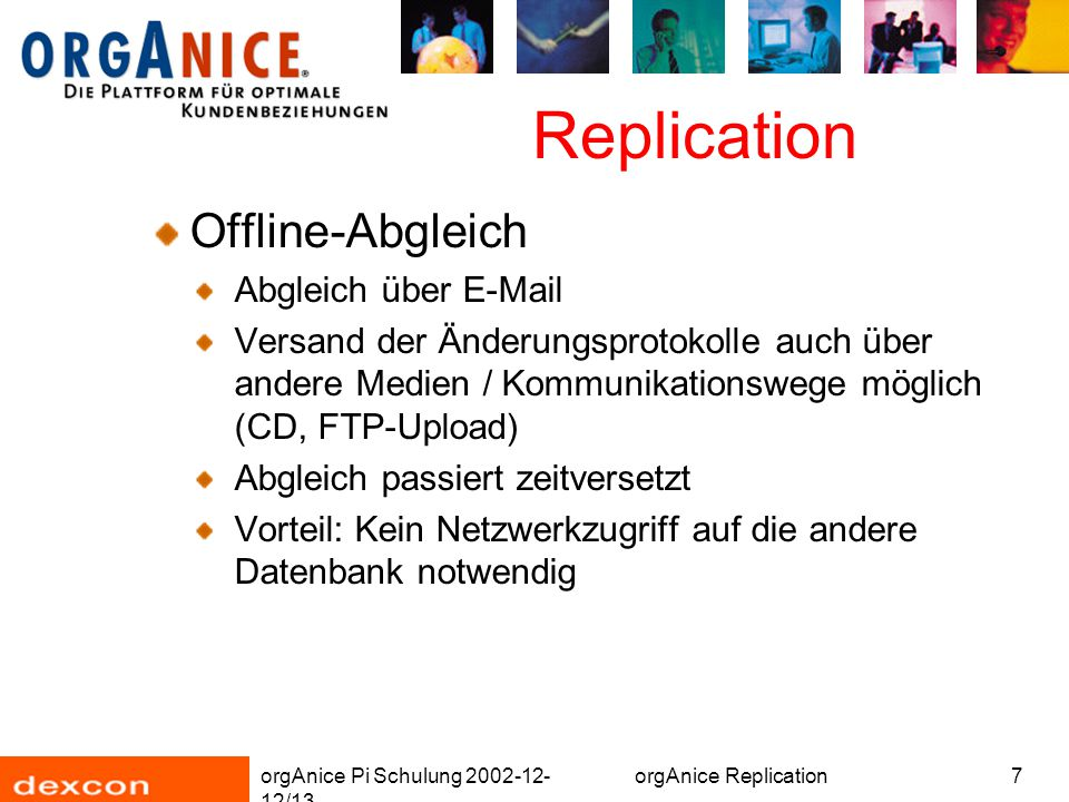 orgAnice Pi Schulung 2002-12- 12/13 orgAnice Replication7 Replication Offline-Abgleich Abgleich über E-Mail Versand der Änderungsprotokolle auch über andere Medien / Kommunikationswege möglich (CD, FTP-Upload) Abgleich passiert zeitversetzt Vorteil: Kein Netzwerkzugriff auf die andere Datenbank notwendig