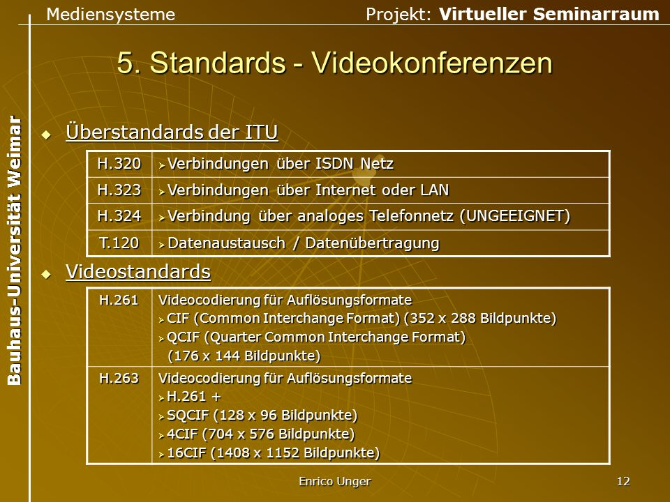 Mediensysteme Projekt: Virtueller Seminarraum Bauhaus-Universität Weimar Enrico Unger 12 5. Standards - Videokonferenzen  Überstandards der ITU  Vid