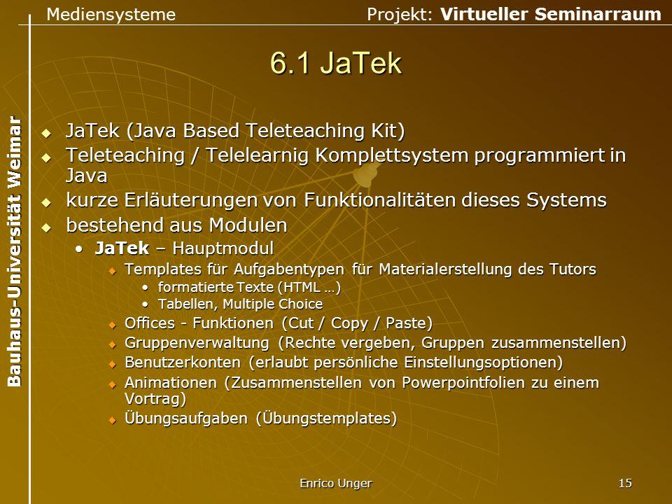 Mediensysteme Projekt: Virtueller Seminarraum Bauhaus-Universität Weimar Enrico Unger 15 6.1 JaTek  JaTek (Java Based Teleteaching Kit)  Teleteachin