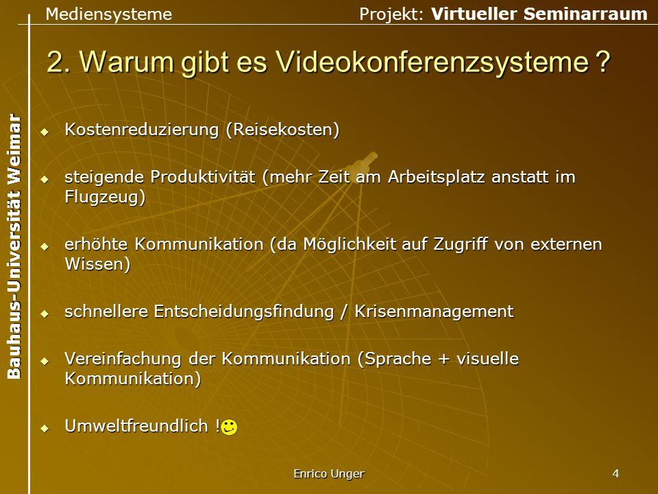 Mediensysteme Projekt: Virtueller Seminarraum Bauhaus-Universität Weimar Enrico Unger 4 2. Warum gibt es Videokonferenzsysteme ?  Kostenreduzierung (