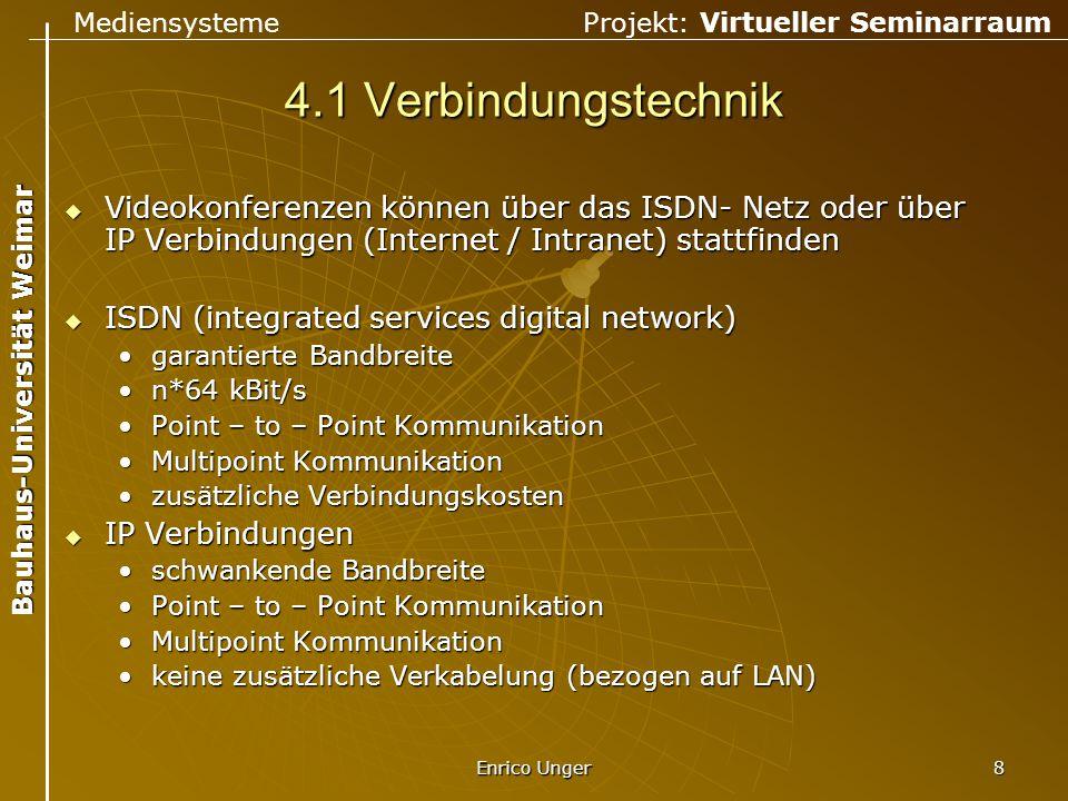 Mediensysteme Projekt: Virtueller Seminarraum Bauhaus-Universität Weimar Enrico Unger 9 4.1 Verbindungstechnik  für Verbindungen zwischen IP Teilnehmern und ISDN Teilnehmern muss ein Gateway und Gatekeeper zwischengeschaltet werden  diese überwachen die Netzbelastungen und verbinden die 2 unterschiedlichen Verbindungstechniken MCUH.323 LAN MCUH.320 ISDN Person 1Person 2Person 3Person 4 Gateway/Gatekeeper