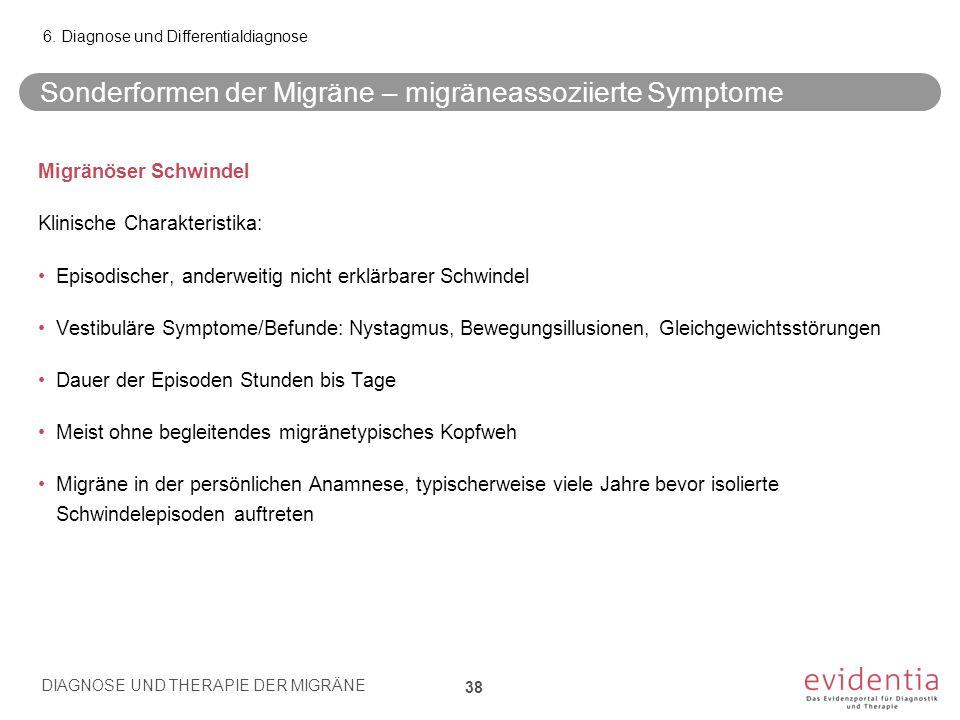 Sonderformen der Migräne – migräneassoziierte Symptome Migränöser Schwindel Klinische Charakteristika: Episodischer, anderweitig nicht erklärbarer Schwindel Vestibuläre Symptome/Befunde: Nystagmus, Bewegungsillusionen, Gleichgewichtsstörungen Dauer der Episoden Stunden bis Tage Meist ohne begleitendes migränetypisches Kopfweh Migräne in der persönlichen Anamnese, typischerweise viele Jahre bevor isolierte Schwindelepisoden auftreten 6.
