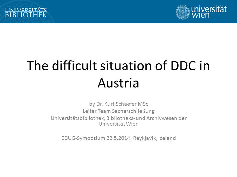 The difficult situation of DDC in Austria by Dr. Kurt Schaefer MSc Leiter Team Sacherschließung Universitätsbibliothek, Bibliotheks- und Archivwesen d
