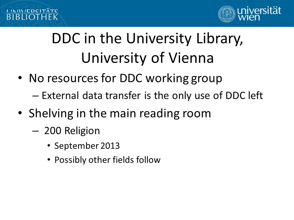 DDC in the University Library, University of Vienna No resources for DDC working group – External data transfer is the only use of DDC left Shelving in the main reading room – 200 Religion September 2013 Possibly other fields follow