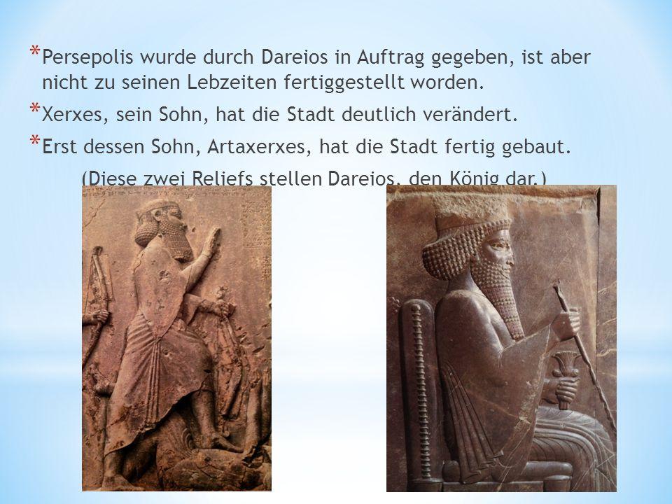 * Persepolis wurde durch Dareios in Auftrag gegeben, ist aber nicht zu seinen Lebzeiten fertiggestellt worden.